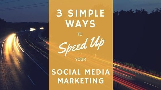 3 Simple Ways to Speed Up Your Social Media Marketing