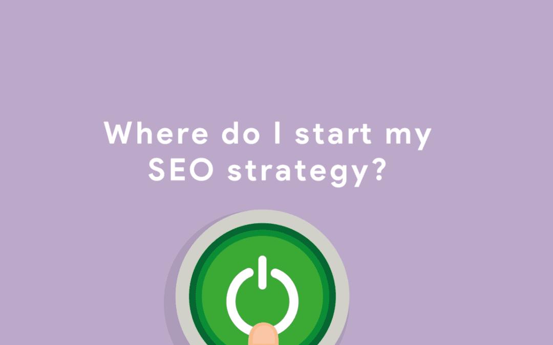 Where do I start my SEO strategy?